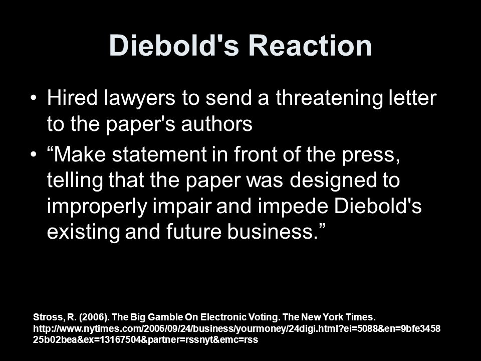 Diebold s Reaction Hired lawyers to send a threatening letter to the paper s authors Make statement in front of the press, telling that the paper was designed to improperly impair and impede Diebold s existing and future business.