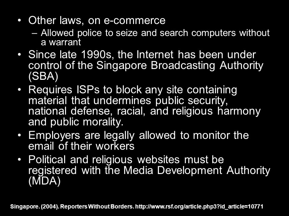 Other laws, on e-commerce –Allowed police to seize and search computers without a warrant Since late 1990s, the Internet has been under control of the Singapore Broadcasting Authority (SBA) Requires ISPs to block any site containing material that undermines public security, national defense, racial, and religious harmony and public morality.