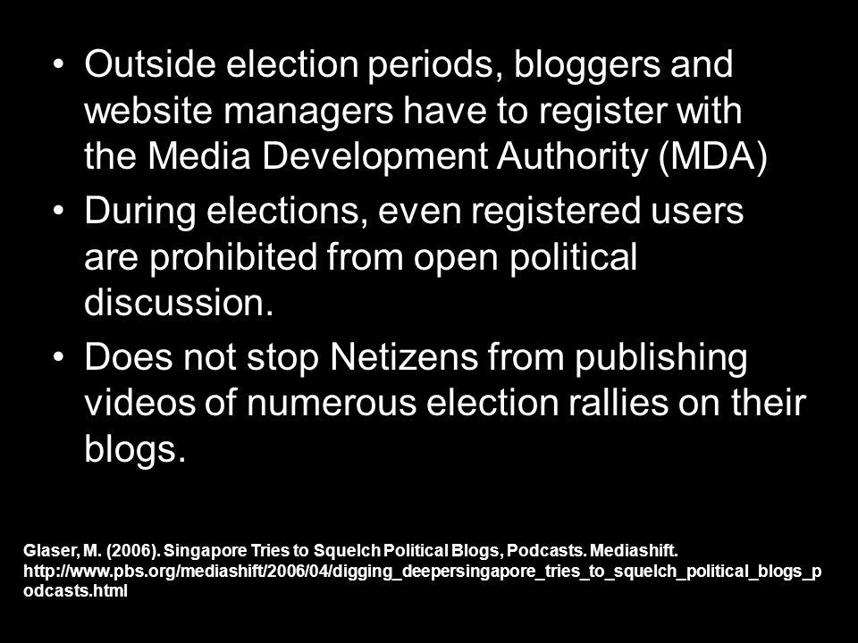 Outside election periods, bloggers and website managers have to register with the Media Development Authority (MDA) During elections, even registered users are prohibited from open political discussion.