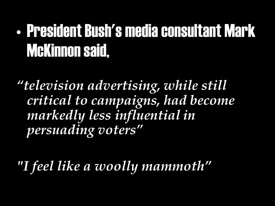 President Bush s media consultant Mark McKinnon said, television advertising, while still critical to campaigns, had become markedly less influential in persuading voters I feel like a woolly mammoth