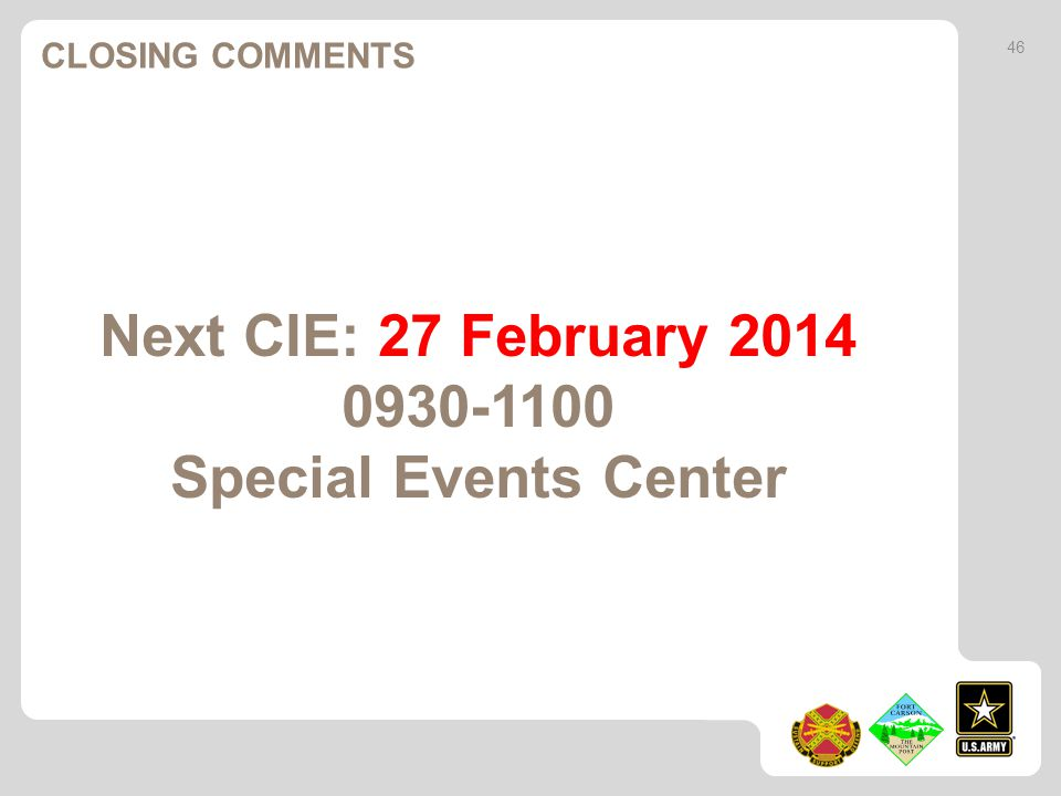 Next CIE: 27 February 2014 0930-1100 Special Events Center CLOSING COMMENTS 46