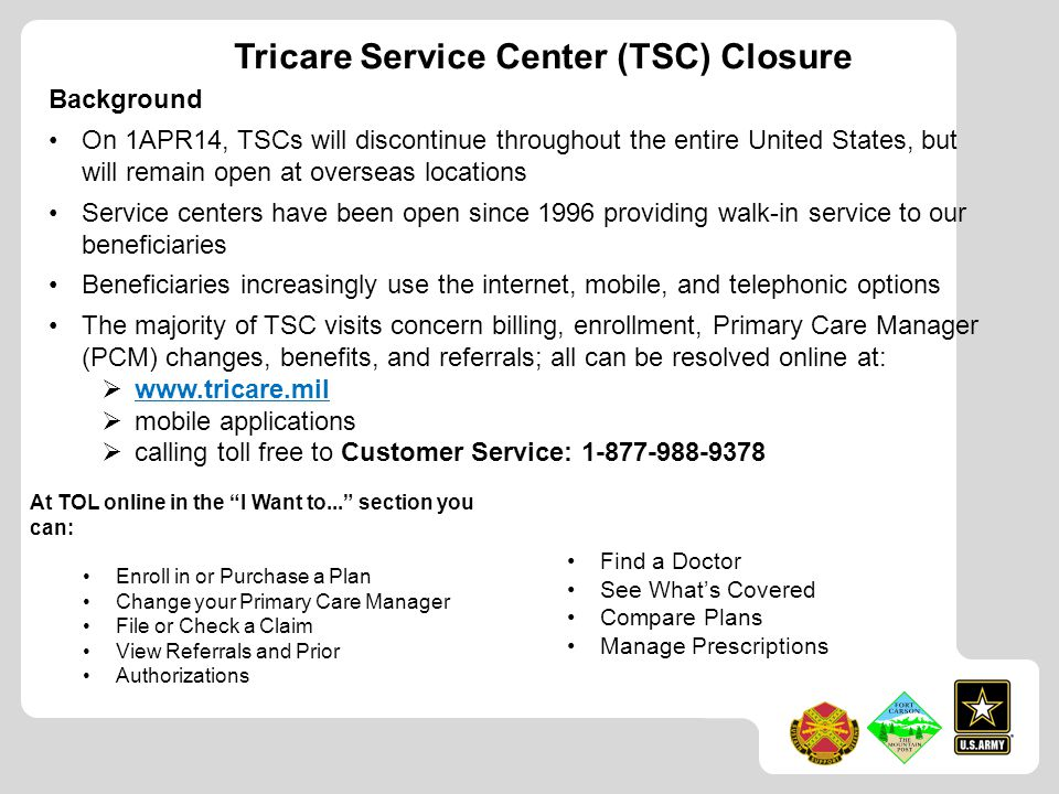 Tricare Service Center (TSC) Closure Background On 1APR14, TSCs will discontinue throughout the entire United States, but will remain open at overseas