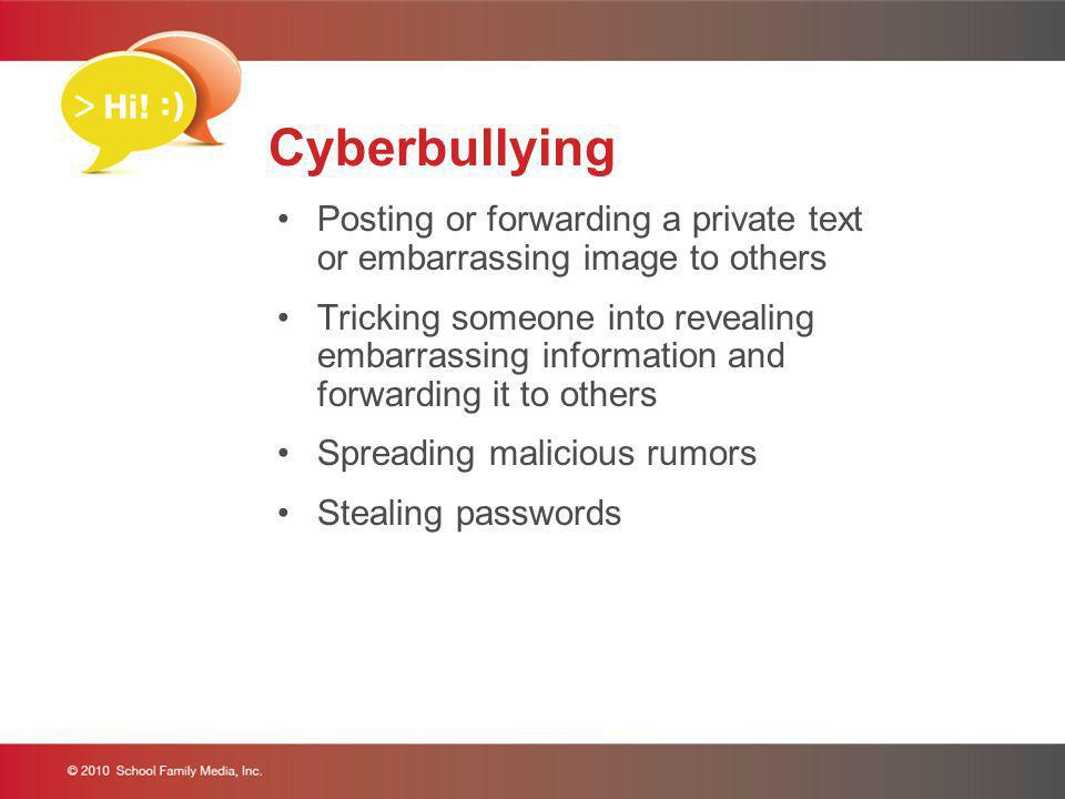 Cyberbullying Posting or forwarding a private text or embarrassing image to others Tricking someone into revealing embarrassing information and forwar