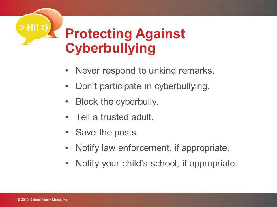 Protecting Against Cyberbullying Never respond to unkind remarks. Dont participate in cyberbullying. Block the cyberbully. Tell a trusted adult. Save