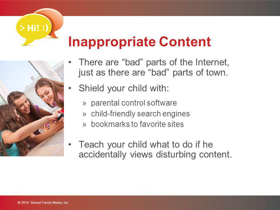 Inappropriate Content There are bad parts of the Internet, just as there are bad parts of town. Shield your child with: »parental control software »ch