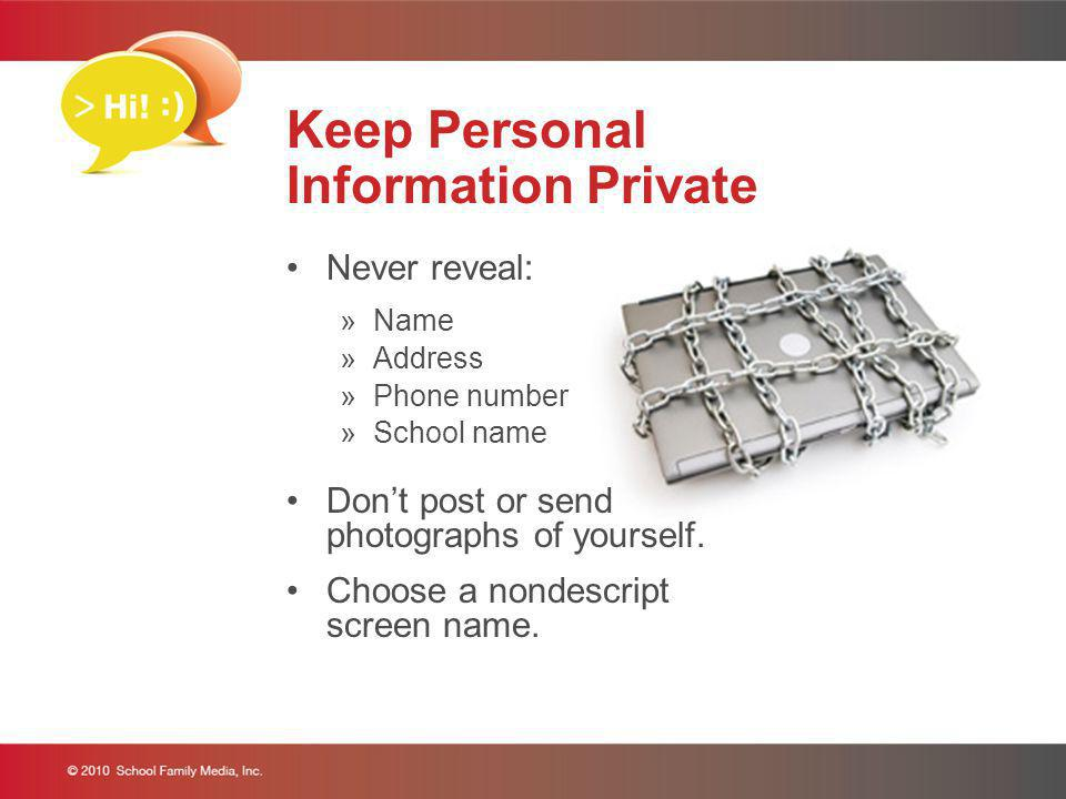 Keep Personal Information Private Never reveal: »Name »Address »Phone number »School name Dont post or send photographs of yourself. Choose a nondescr