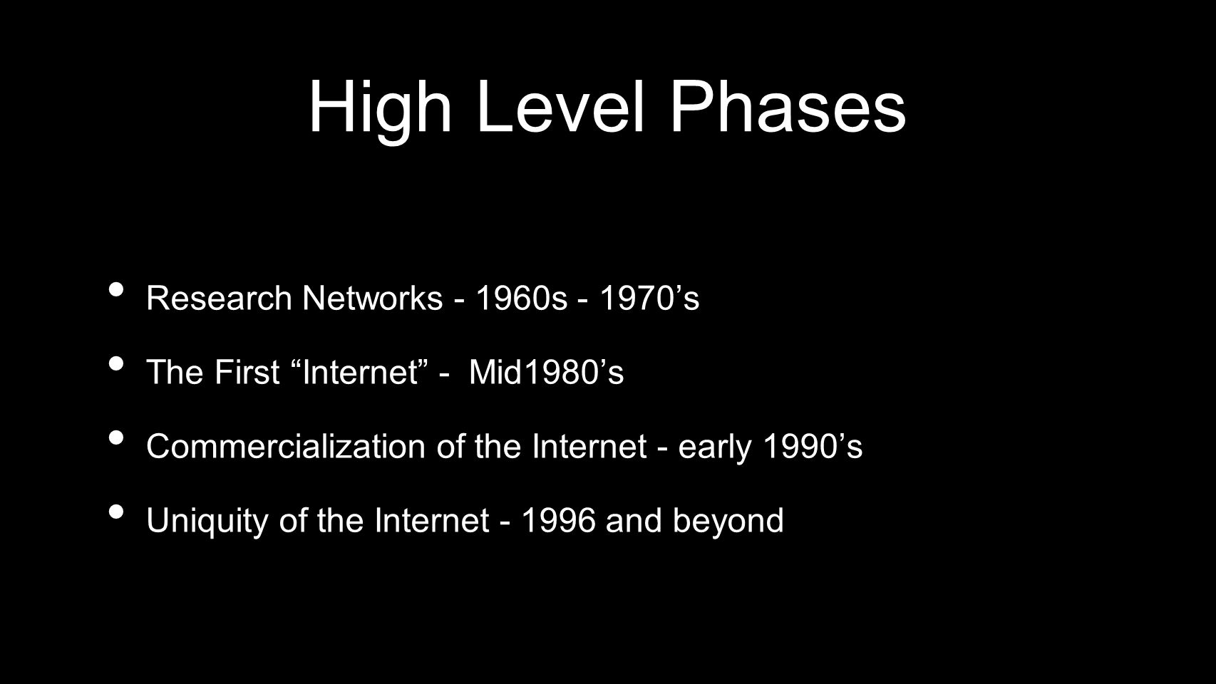 High Level Phases Research Networks - 1960s - 1970s The First Internet - Mid1980s Commercialization of the Internet - early 1990s Uniquity of the Inte