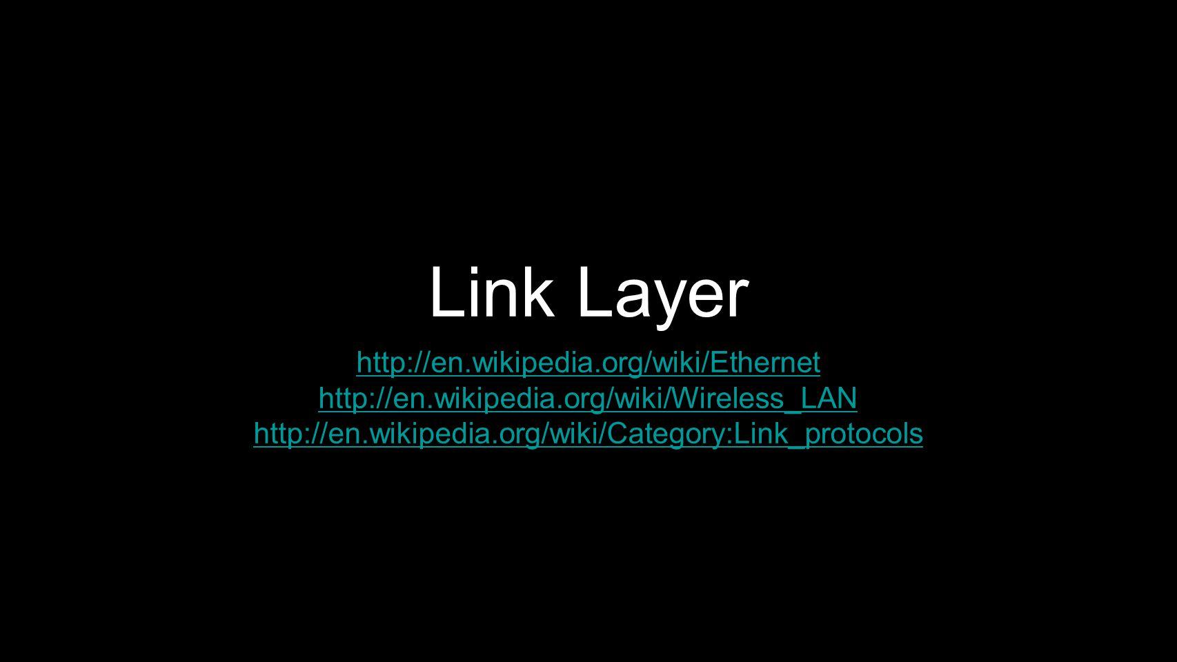 Link Layer http://en.wikipedia.org/wiki/Ethernet http://en.wikipedia.org/wiki/Wireless_LAN http://en.wikipedia.org/wiki/Category:Link_protocols