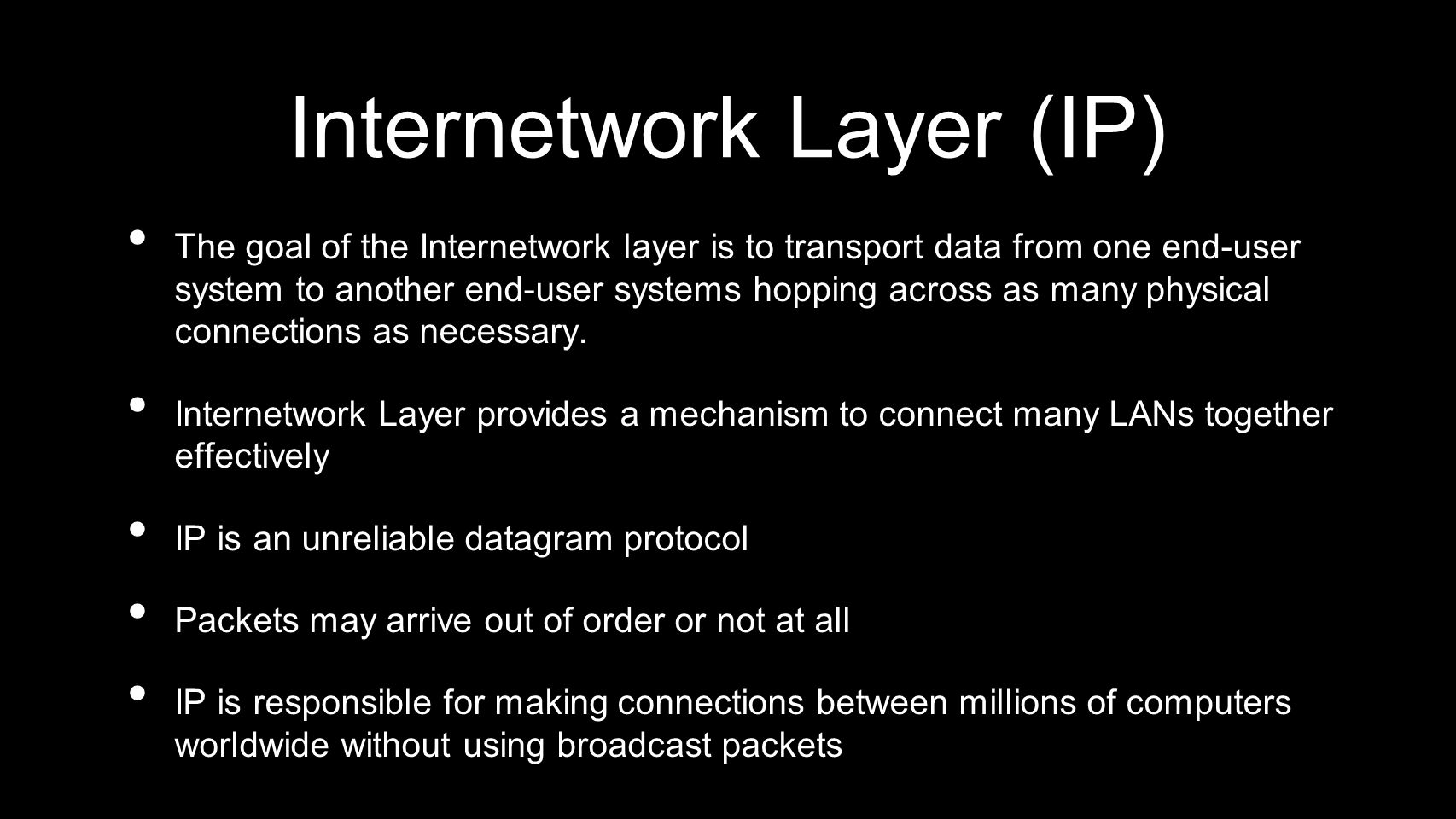 Internetwork Layer (IP) The goal of the Internetwork layer is to transport data from one end-user system to another end-user systems hopping across as