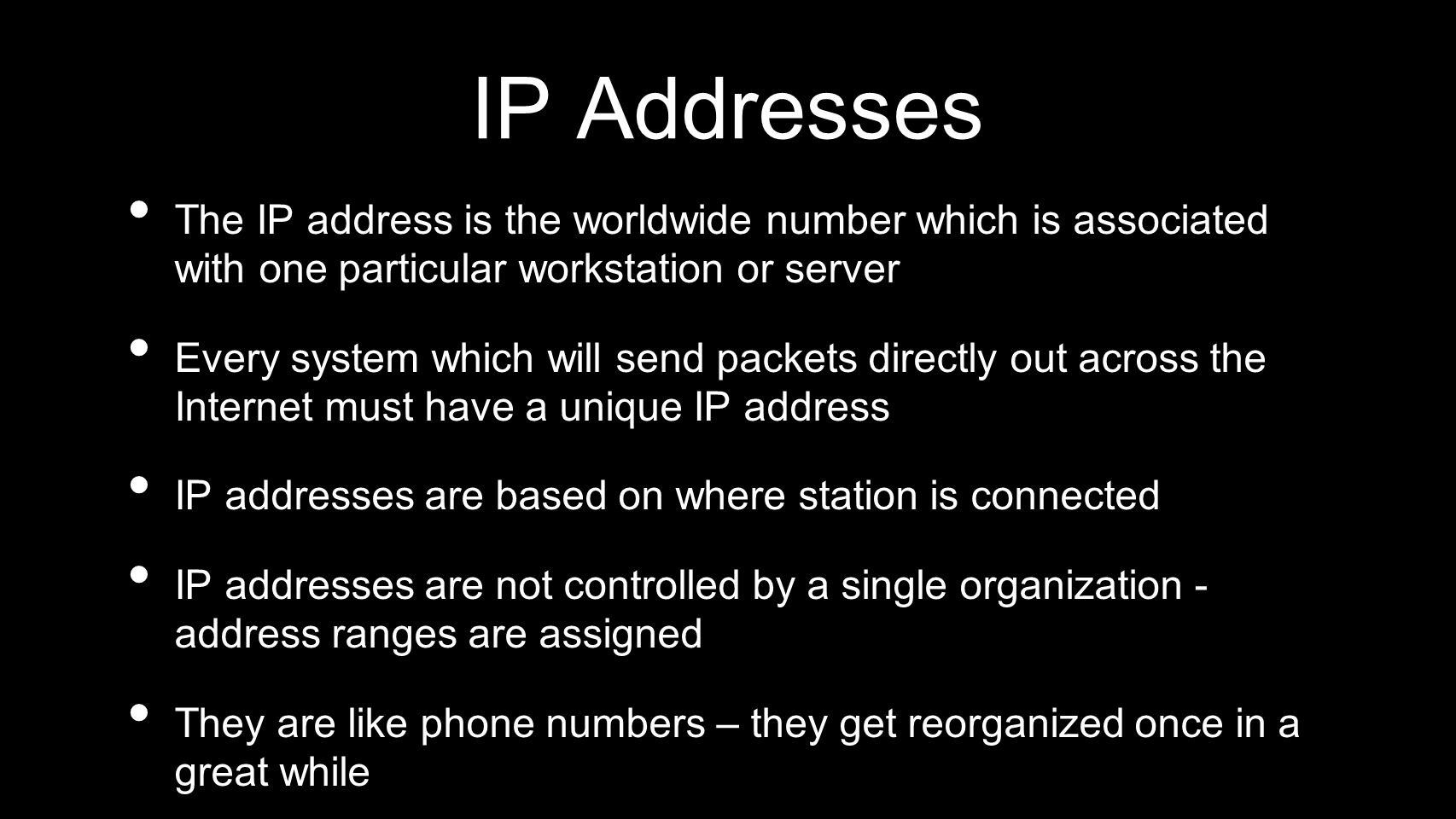 IP Addresses The IP address is the worldwide number which is associated with one particular workstation or server Every system which will send packets
