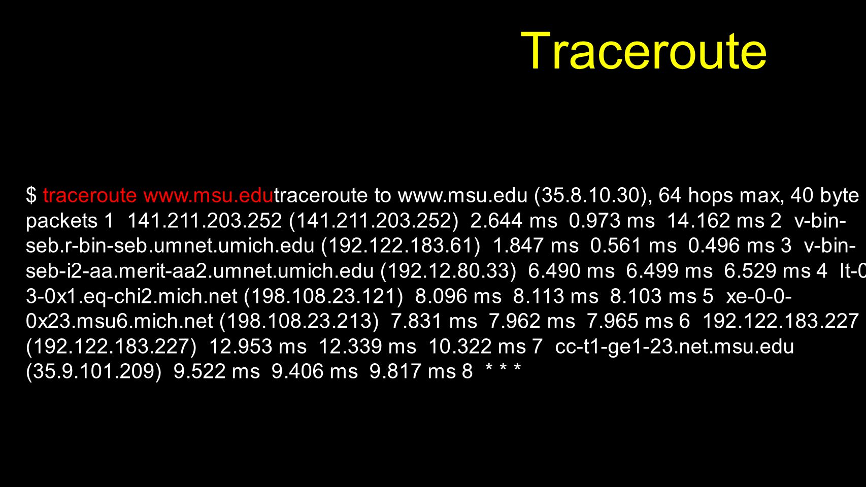 Traceroute $ traceroute www.msu.edutraceroute to www.msu.edu (35.8.10.30), 64 hops max, 40 byte packets 1 141.211.203.252 (141.211.203.252) 2.644 ms 0