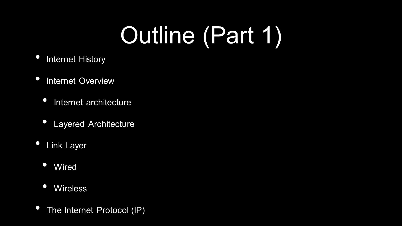 Outline (Part 1) Internet History Internet Overview Internet architecture Layered Architecture Link Layer Wired Wireless The Internet Protocol (IP) Do