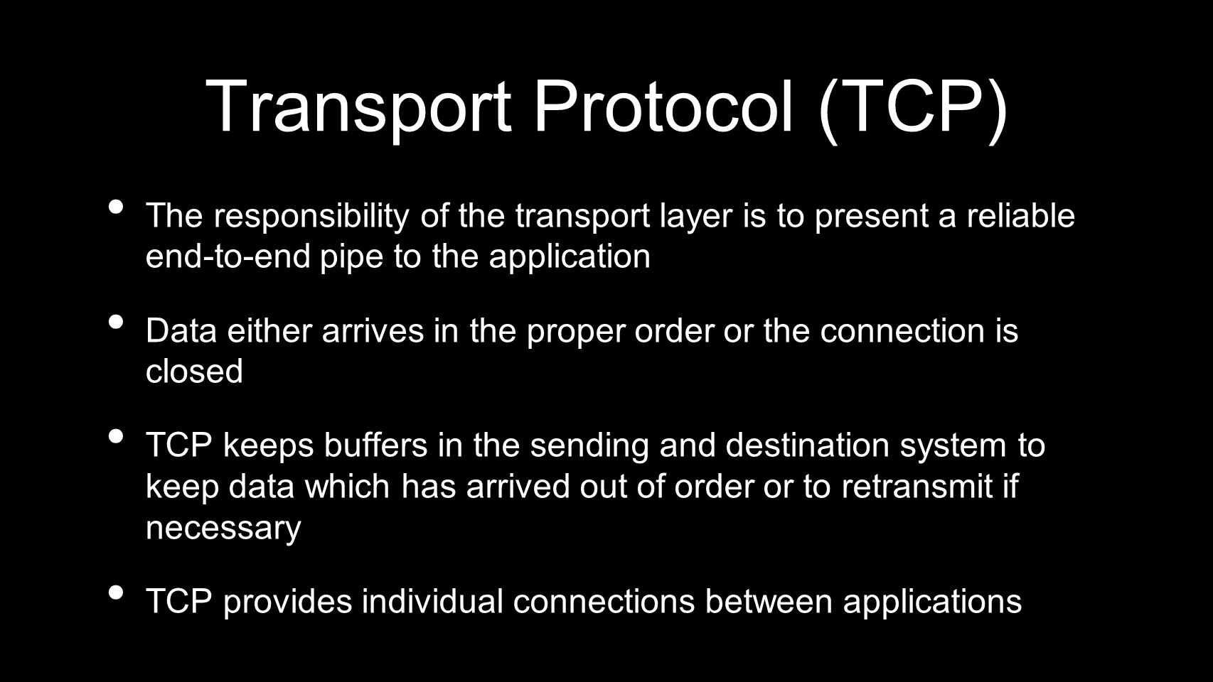 Transport Protocol (TCP) The responsibility of the transport layer is to present a reliable end-to-end pipe to the application Data either arrives in