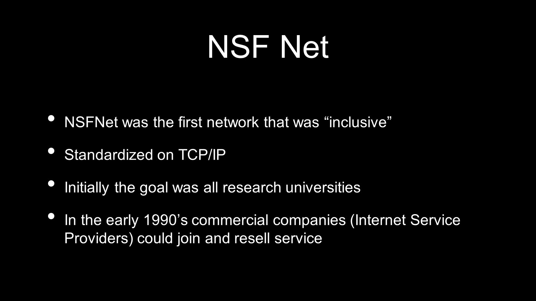 NSF Net NSFNet was the first network that was inclusive Standardized on TCP/IP Initially the goal was all research universities In the early 1990s com