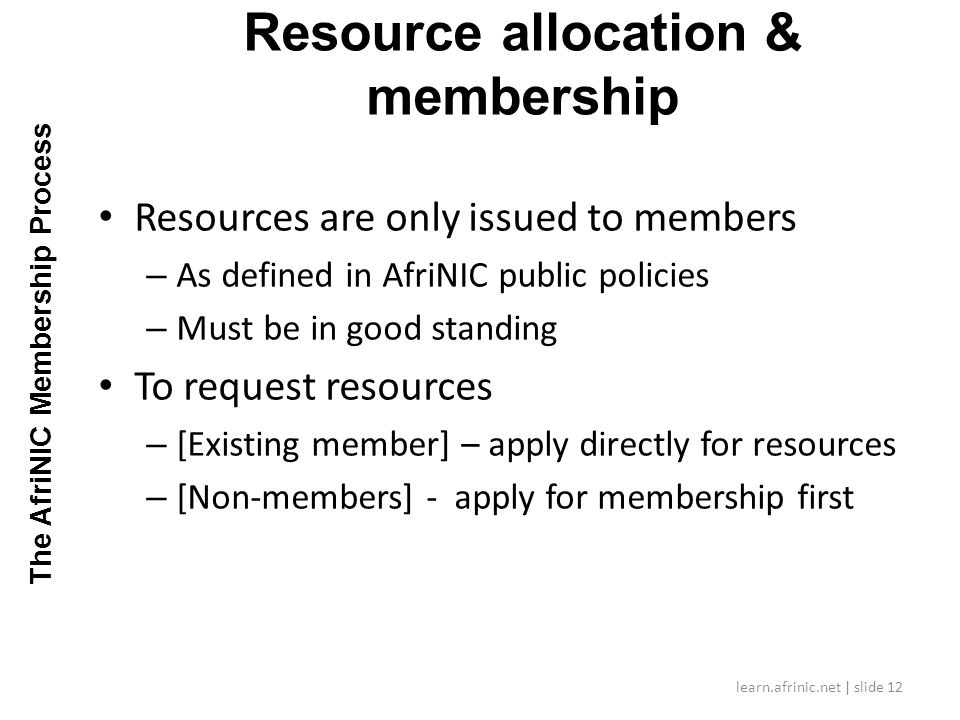Resources are only issued to members – As defined in AfriNIC public policies – Must be in good standing To request resources – [Existing member] – apply directly for resources – [Non-members] - apply for membership first Resource allocation & membership learn.afrinic.net | slide 12