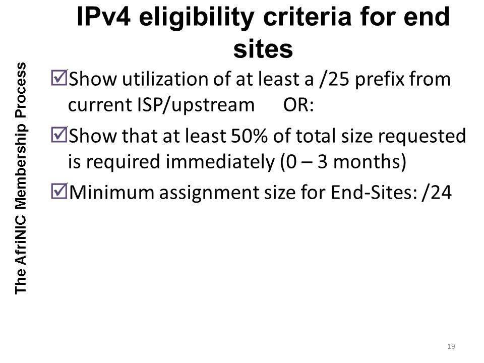 Show utilization of at least a /25 prefix from current ISP/upstream OR: Show that at least 50% of total size requested is required immediately (0 – 3 months) Minimum assignment size for End-Sites: /24 IPv4 eligibility criteria for end sites 19