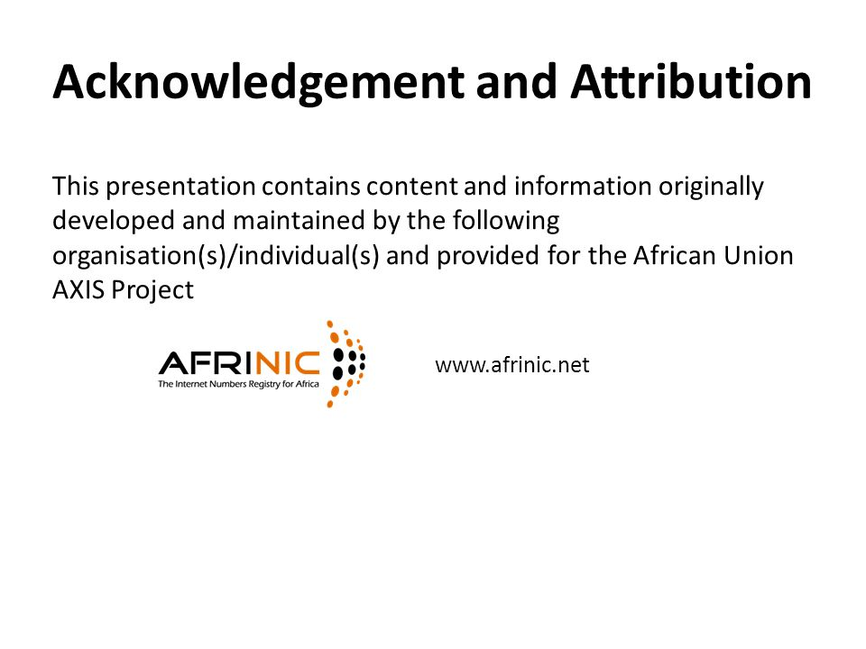 Acknowledgement and Attribution This presentation contains content and information originally developed and maintained by the following organisation(s)/individual(s) and provided for the African Union AXIS Project