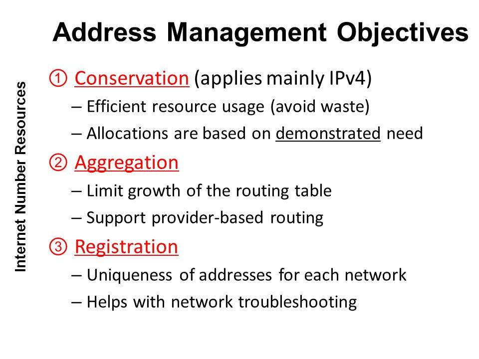 Conservation (applies mainly IPv4) – Efficient resource usage (avoid waste) – Allocations are based on demonstrated need Aggregation – Limit growth of the routing table – Support provider-based routing Registration – Uniqueness of addresses for each network – Helps with network troubleshooting Address Management Objectives