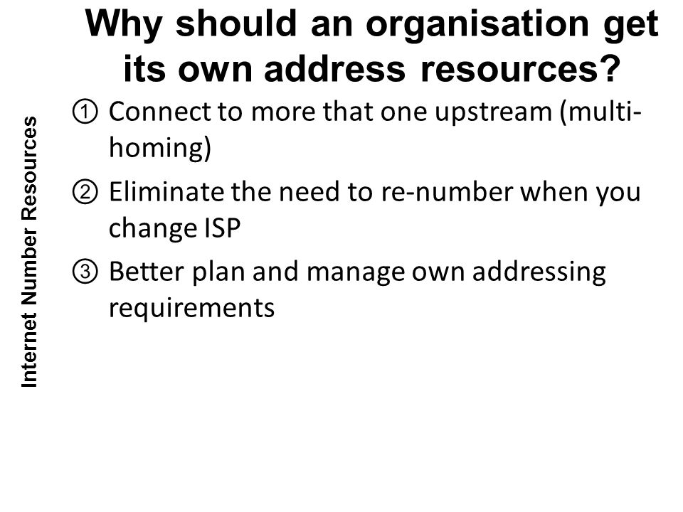 Connect to more that one upstream (multi- homing) Eliminate the need to re-number when you change ISP Better plan and manage own addressing requirements Why should an organisation get its own address resources