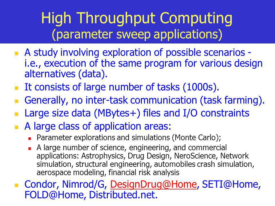 High Throughput Computing (parameter sweep applications) A study involving exploration of possible scenarios - i.e., execution of the same program for