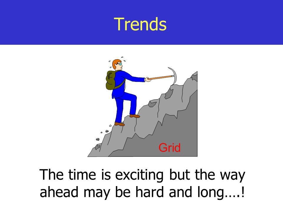 Trends The time is exciting but the way ahead may be hard and long….! Grid