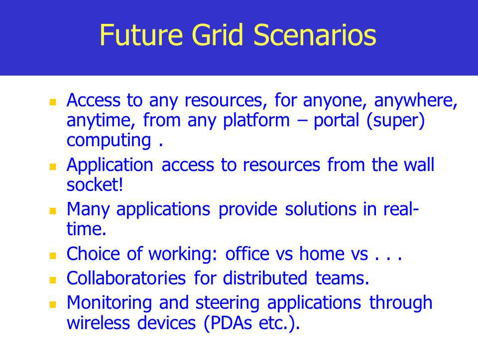 Future Grid Scenarios Access to any resources, for anyone, anywhere, anytime, from any platform – portal (super) computing. Application access to reso