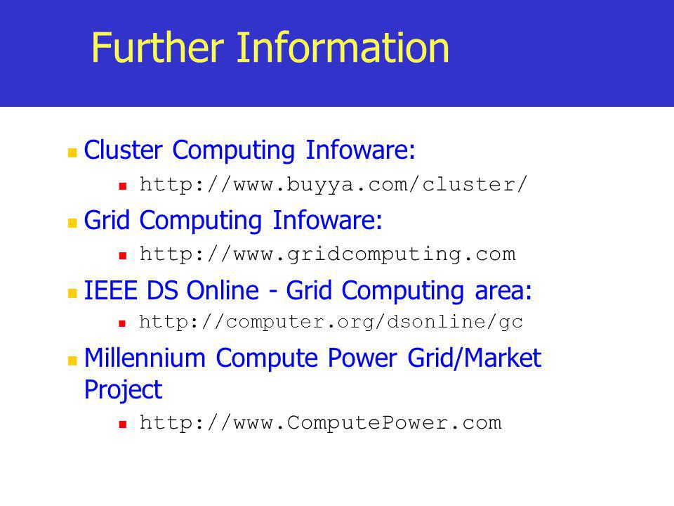 Further Information Cluster Computing Infoware: http://www.buyya.com/cluster/ Grid Computing Infoware: http://www.gridcomputing.com IEEE DS Online - G