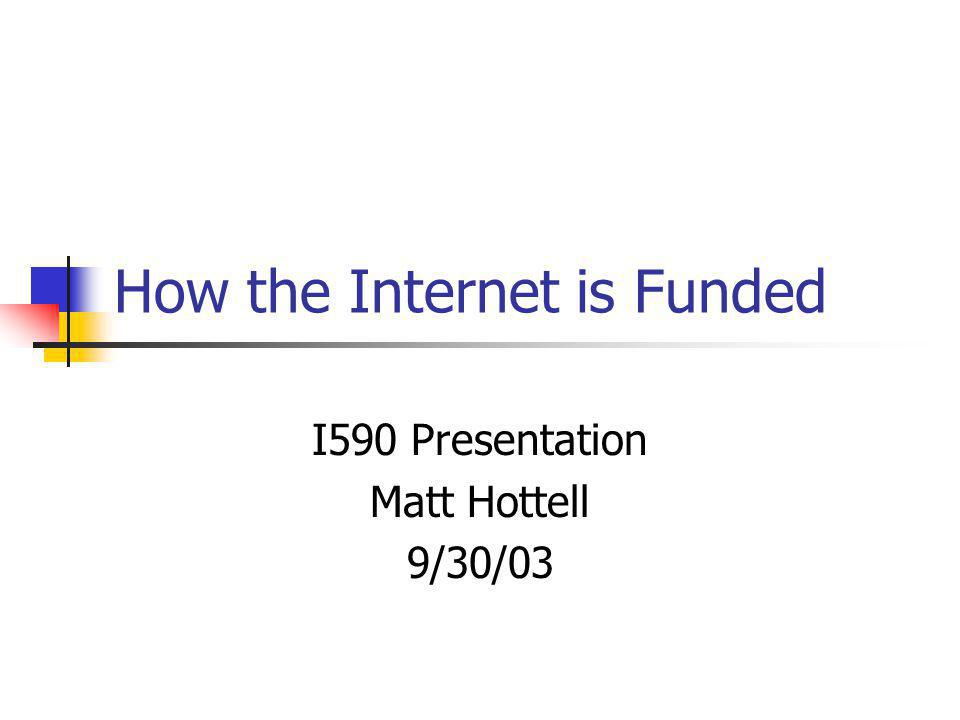 How the Internet is Funded I590 Presentation Matt Hottell 9/30/03