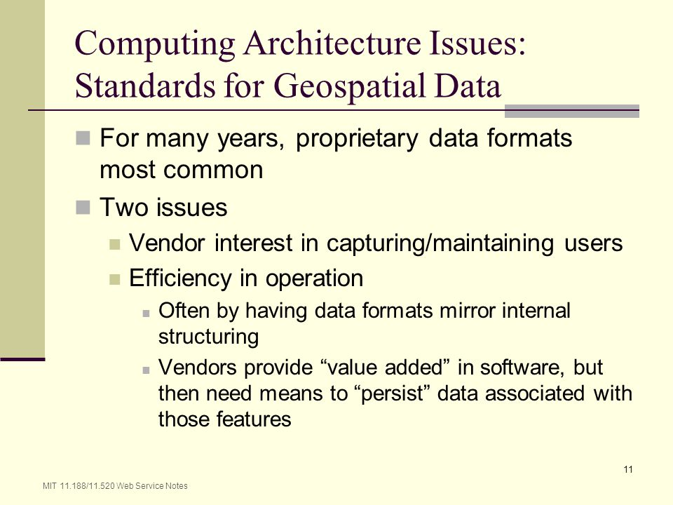 MIT 11.188/11.520 Web Service Notes 11 Computing Architecture Issues: Standards for Geospatial Data For many years, proprietary data formats most comm