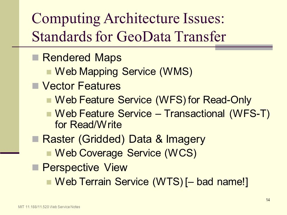 MIT 11.188/11.520 Web Service Notes 14 Computing Architecture Issues: Standards for GeoData Transfer Rendered Maps Web Mapping Service (WMS) Vector Fe