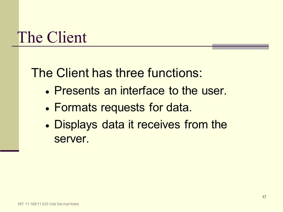 MIT 11.188/11.520 Web Service Notes 17 The Client The Client has three functions: Presents an interface to the user. Formats requests for data. Displa