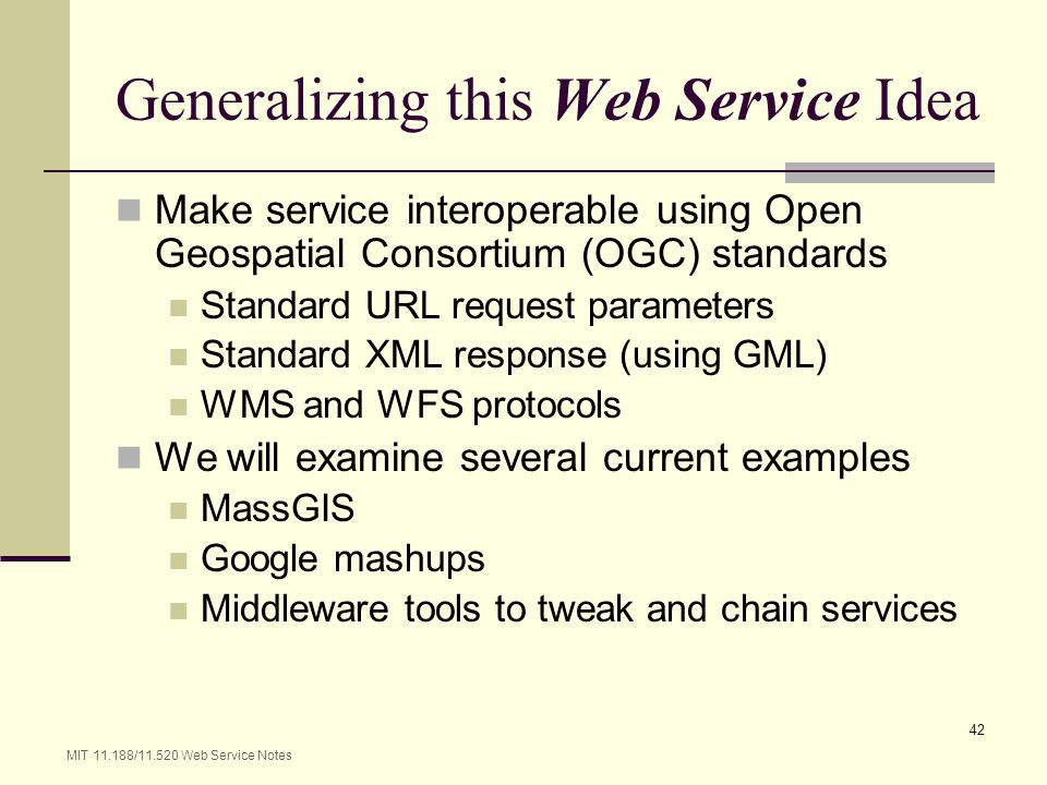 MIT 11.188/11.520 Web Service Notes 42 Generalizing this Web Service Idea Make service interoperable using Open Geospatial Consortium (OGC) standards