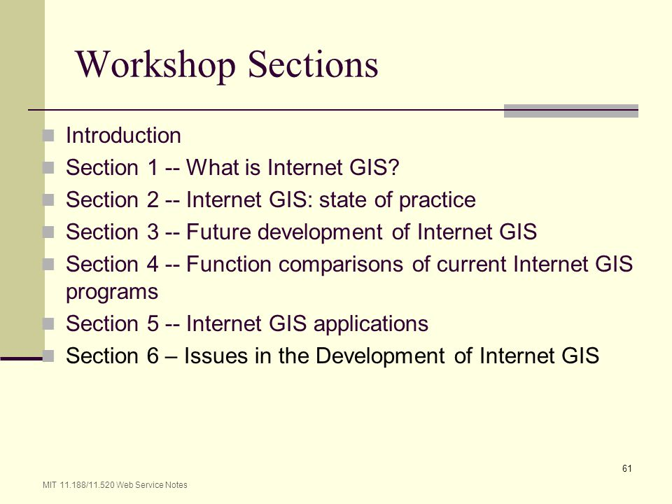 MIT 11.188/11.520 Web Service Notes 61 Workshop Sections Introduction Section 1 -- What is Internet GIS? Section 2 -- Internet GIS: state of practice