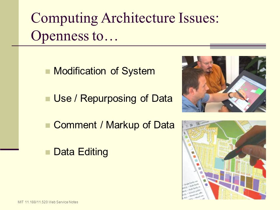 MIT 11.188/11.520 Web Service Notes 7 Computing Architecture Issues: Openness to… Modification of System Use / Repurposing of Data Comment / Markup of