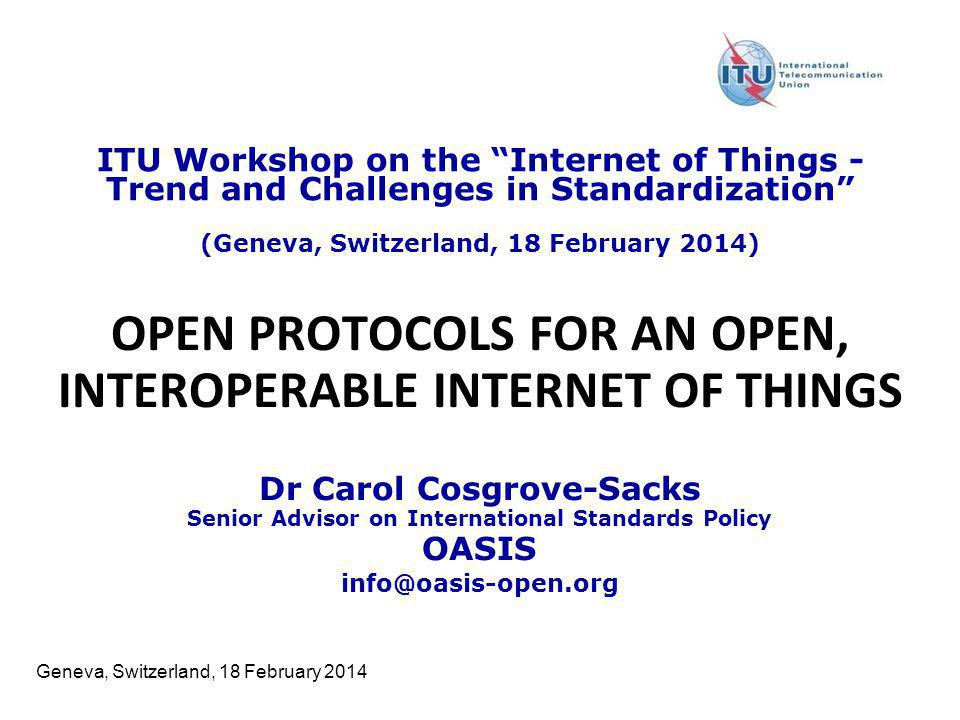 Geneva, Switzerland, 18 February 2014 OPEN PROTOCOLS FOR AN OPEN, INTEROPERABLE INTERNET OF THINGS Dr Carol Cosgrove-Sacks Senior Advisor on Internati