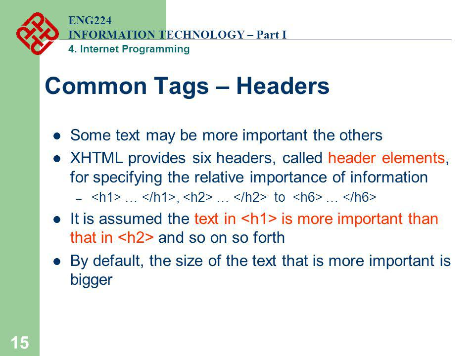 15 Common Tags – Headers Some text may be more important the others XHTML provides six headers, called header elements, for specifying the relative im