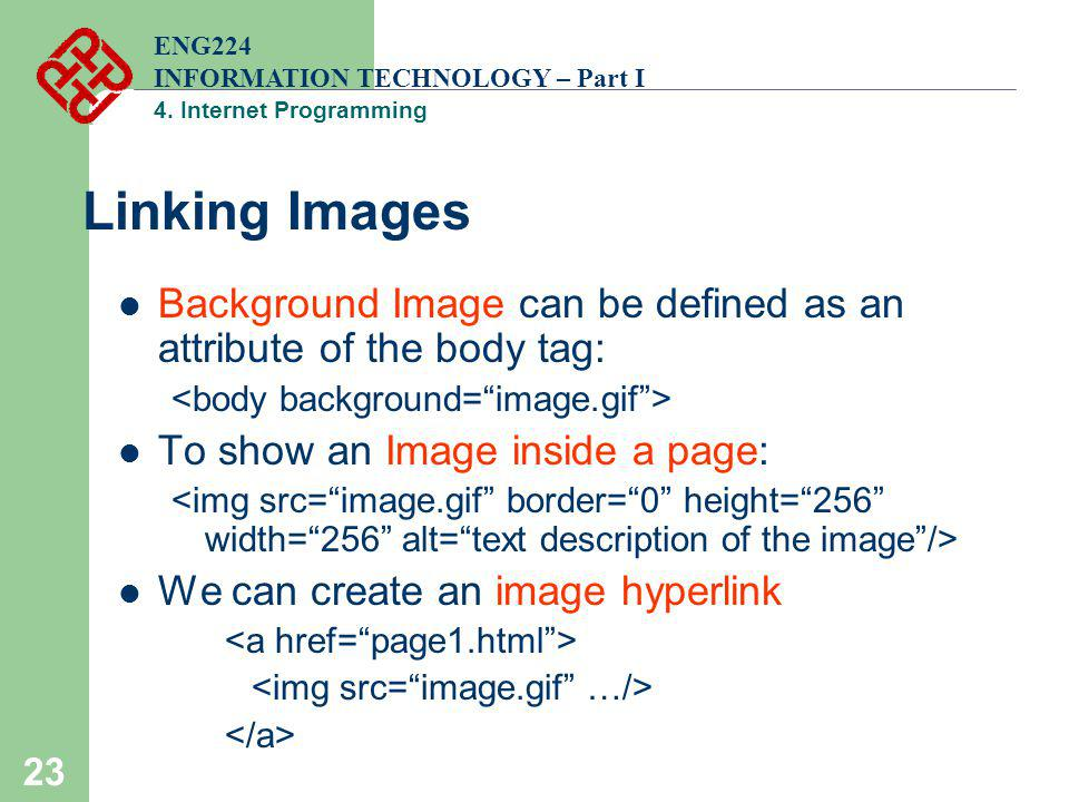 23 Linking Images Background Image can be defined as an attribute of the body tag: To show an Image inside a page: We can create an image hyperlink EN