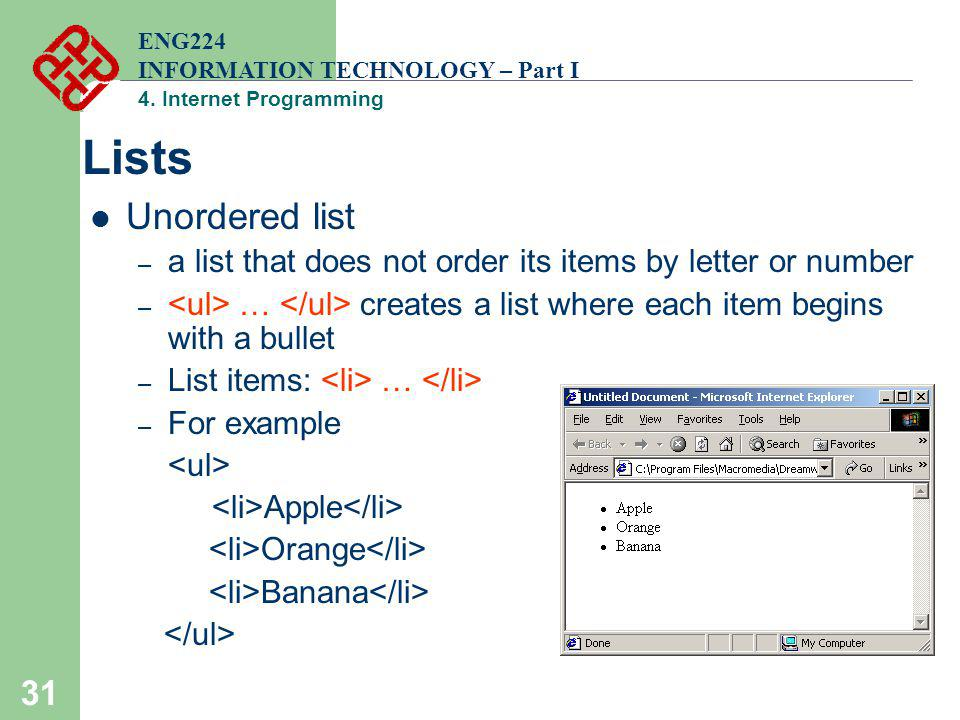 31 Lists Unordered list – a list that does not order its items by letter or number – … creates a list where each item begins with a bullet – List item