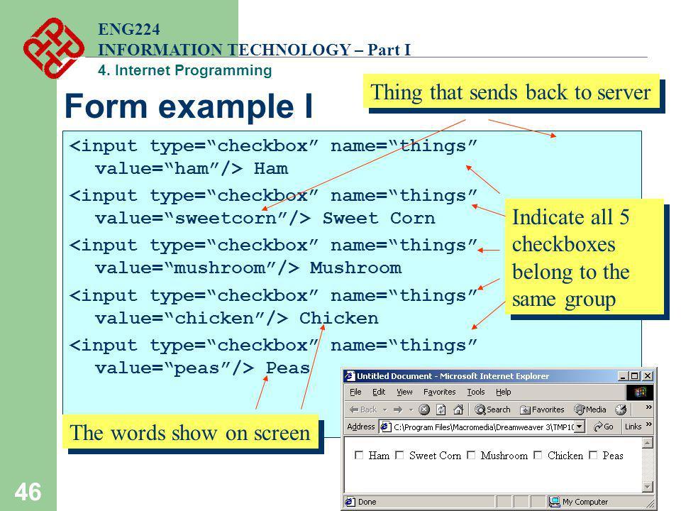 46 Form example I Ham Sweet Corn Mushroom Chicken Peas ENG224 INFORMATION TECHNOLOGY – Part I 4. Internet Programming Indicate all 5 checkboxes belong