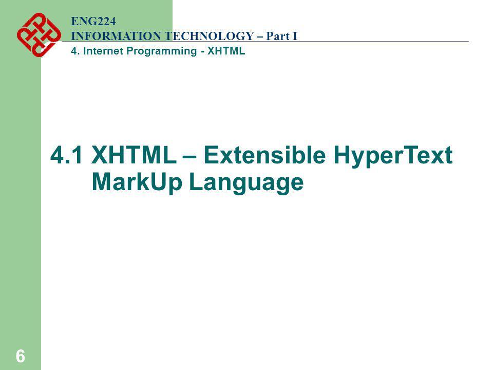 6 ENG224 INFORMATION TECHNOLOGY – Part I 4. Internet Programming - XHTML 4.1 XHTML – Extensible HyperText MarkUp Language