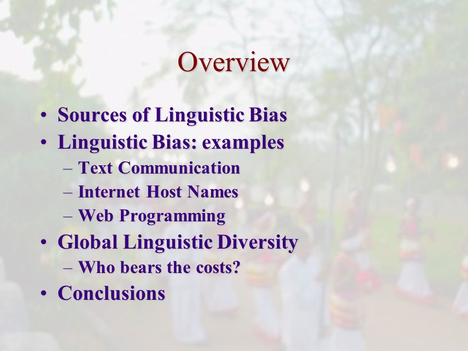 Overview Sources of Linguistic BiasSources of Linguistic Bias Linguistic Bias: examplesLinguistic Bias: examples –Text Communication –Internet Host Names –Web Programming Global Linguistic DiversityGlobal Linguistic Diversity –Who bears the costs.