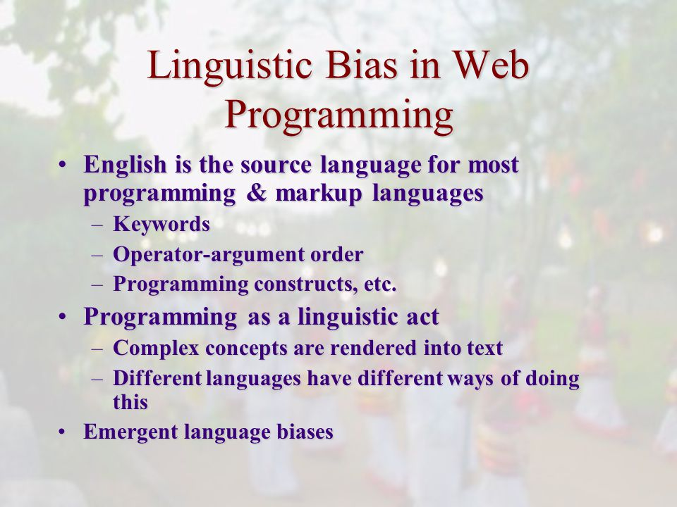 Linguistic Bias in Web Programming English is the source language for most programming & markup languagesEnglish is the source language for most programming & markup languages –Keywords –Operator-argument order –Programming constructs, etc.