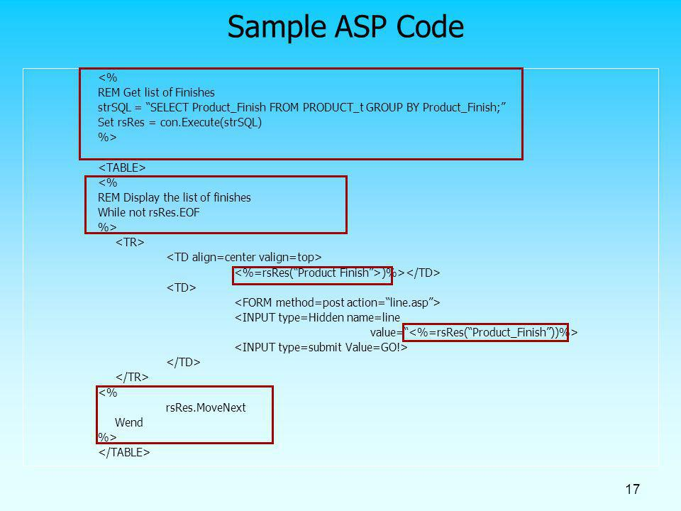 17 Sample ASP Code <% REM Get list of Finishes strSQL = SELECT Product_Finish FROM PRODUCT_t GROUP BY Product_Finish; Set rsRes = con.Execute(strSQL)