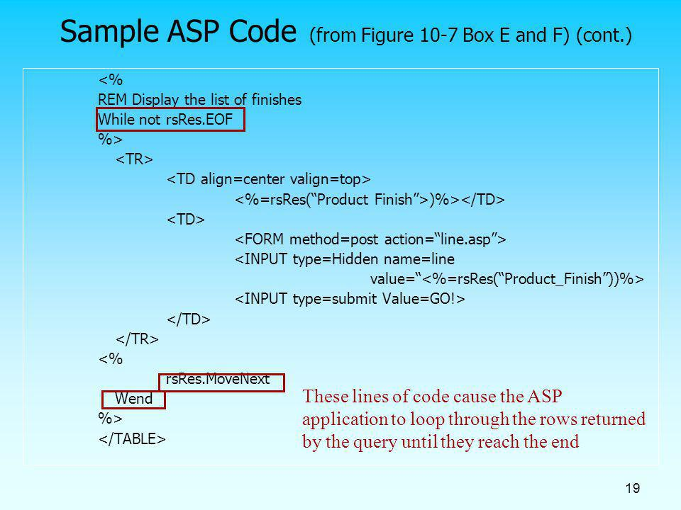 19 Sample ASP Code (from Figure 10-7 Box E and F) (cont.) <% REM Display the list of finishes While not rsRes.EOF %> )%> <INPUT type=Hidden name=line