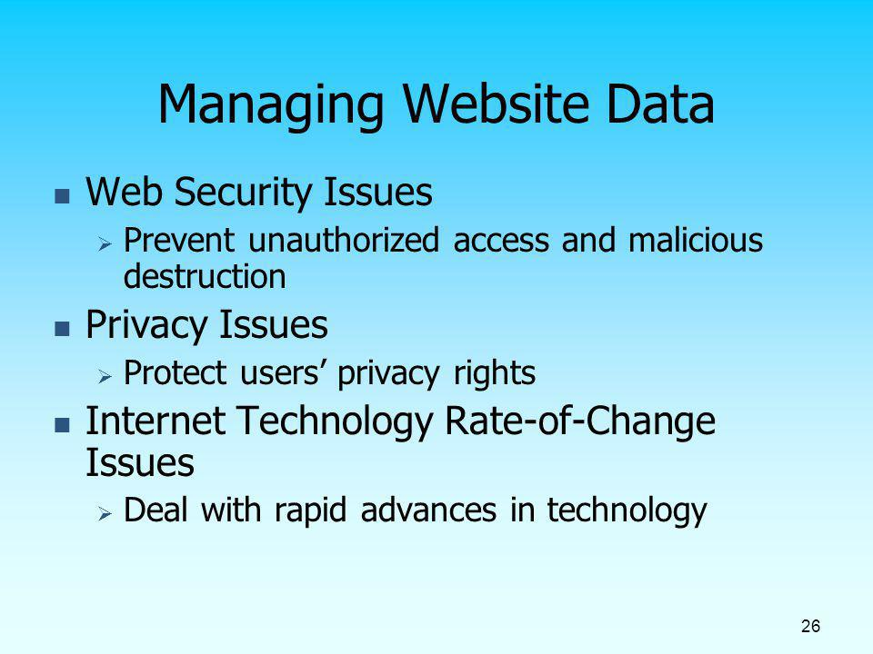 26 Managing Website Data Web Security Issues Prevent unauthorized access and malicious destruction Privacy Issues Protect users privacy rights Interne