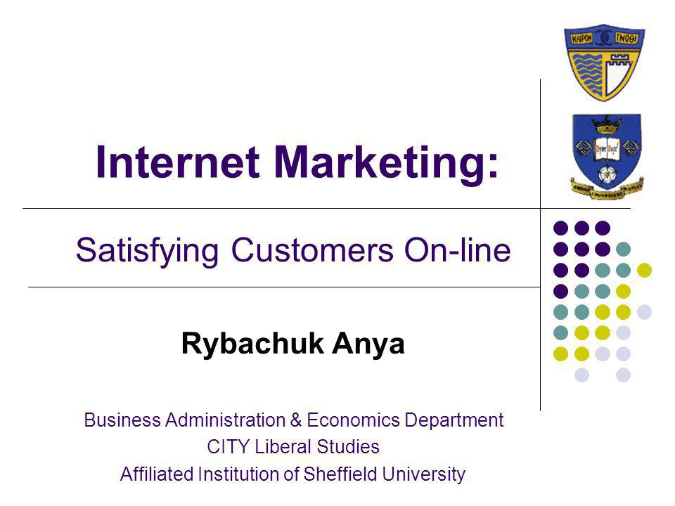 Internet Marketing: Satisfying Customers On-line Rybachuk Anya Business Administration & Economics Department CITY Liberal Studies Affiliated Institut