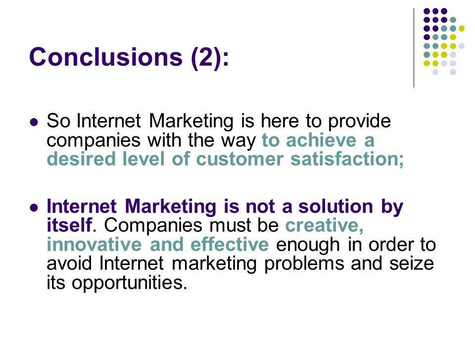 Conclusions (2): So Internet Marketing is here to provide companies with the way to achieve a desired level of customer satisfaction; Internet Marketi