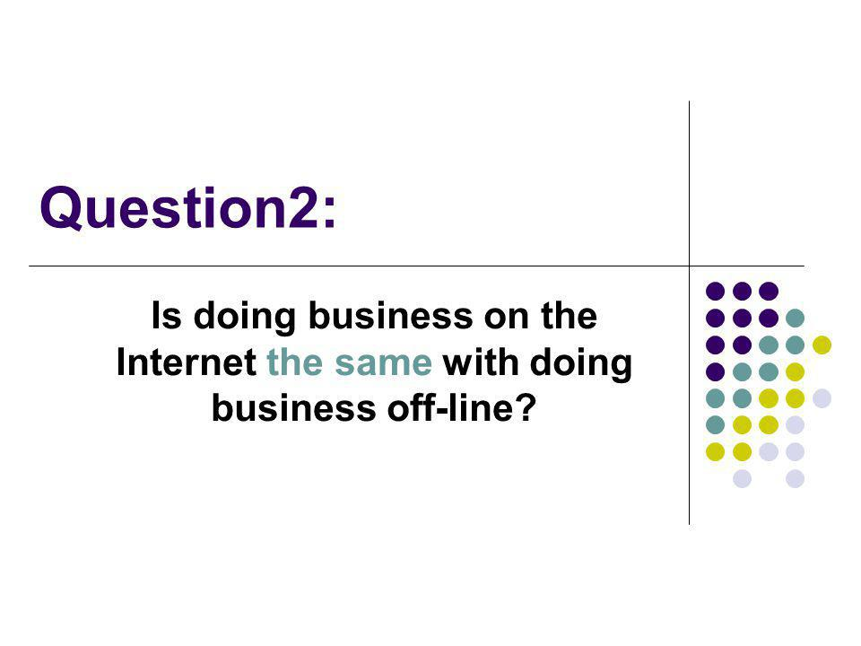 Question2: Is doing business on the Internet the same with doing business off-line?