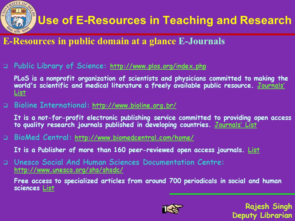 Use of E-Resources in Teaching and Research E-Resources in public domain at a glance E-Journals Public Library of Science: http://www.plos.org/index.phphttp://www.plos.org/index.php PLoS is a nonprofit organization of scientists and physicians committed to making the world s scientific and medical literature a freely available public resource.