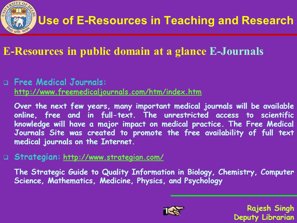 Use of E-Resources in Teaching and Research E-Resources in public domain at a glance E-Journals Free Medical Journals: http://www.freemedicaljournals.com/htm/index.htm http://www.freemedicaljournals.com/htm/index.htm Over the next few years, many important medical journals will be available online, free and in full-text.